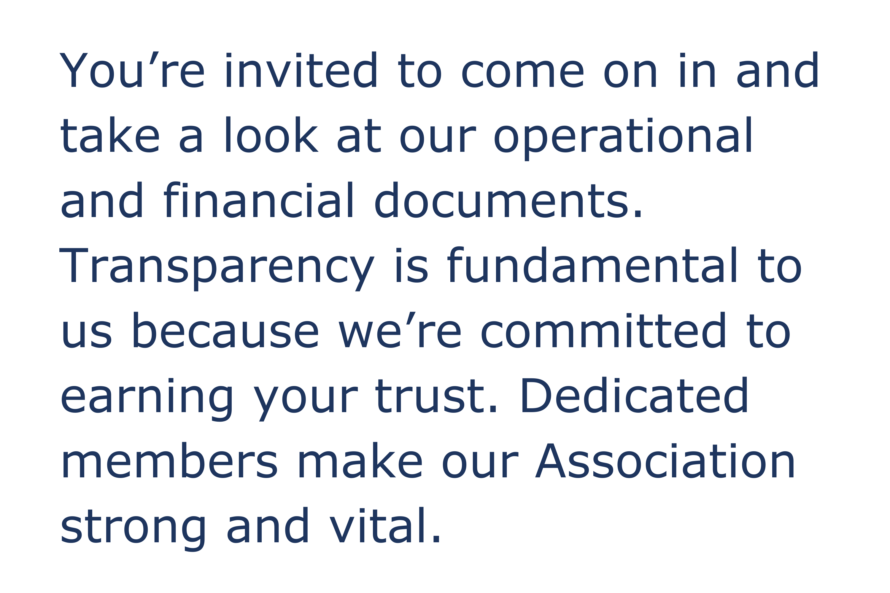 You're invited to come on in and take a look at our operational and financial documents. Transparency is fundamental to us because we're committed to earning your trust. Dedicated members make our Association strong and vital.